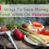 10 Ways To Save Money On Food While On Vacation