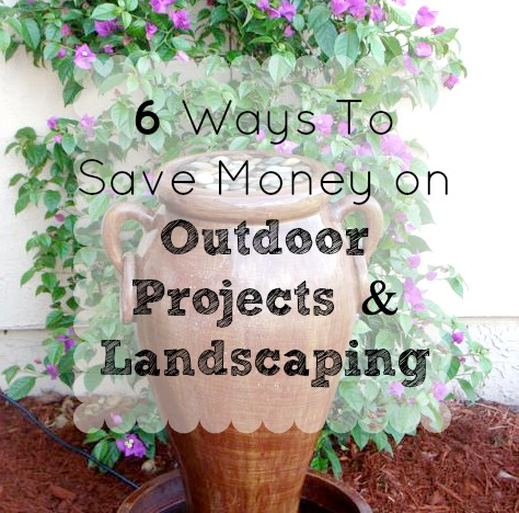 6 Ways To Save Money on Outdoor Projects and Landscaping