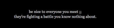 be nice to everyone you meet ;; they_re fighting a battle yo on Witty Profiles