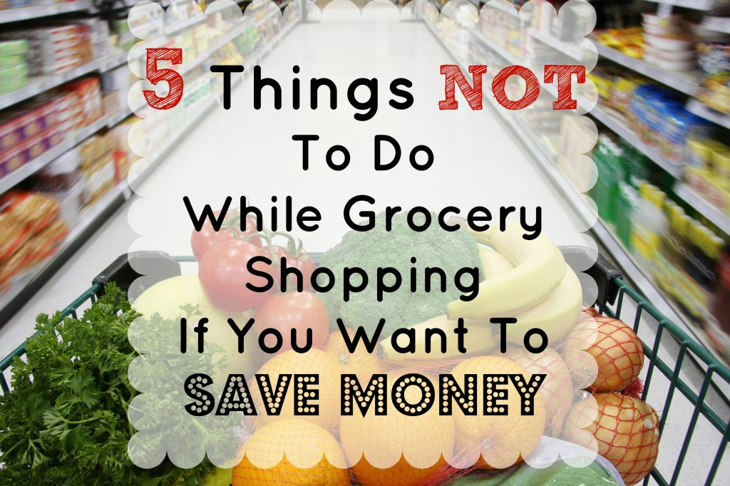 5 Things NOT to do while grocery shopping if you want to save money